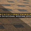 Architectural Shingles: An Exceptional Roofing Option
